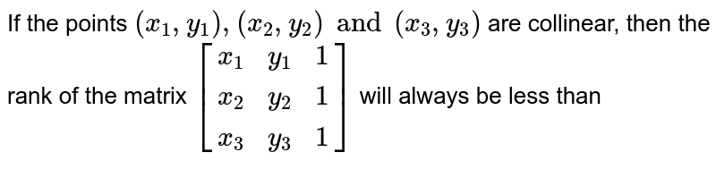 If the points `(x_1,y_1),(x_2,y_2)and(x_3,y_3)` are collinear, then the rank of the matrix `{:[(x_1,y_1,1),(x_2,y_2,1),(x_3,y_3,1)]:}` will always be less than