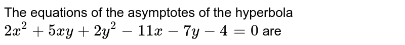 The equations of the asymptotes of the hyperbola `2x^(2)+5xy+2y^(2)-11x-7y-4=0` are