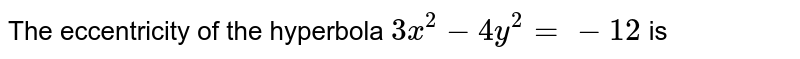 The eccentricity of the hyperbola `3x^(2)-4y^(2)=-12` is