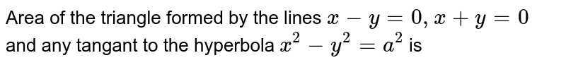 Area of the triangle formed by the lines `x-y=0,x+y= 0` and any tangant to the hyperbola  `x^2-y^2=a^2` is