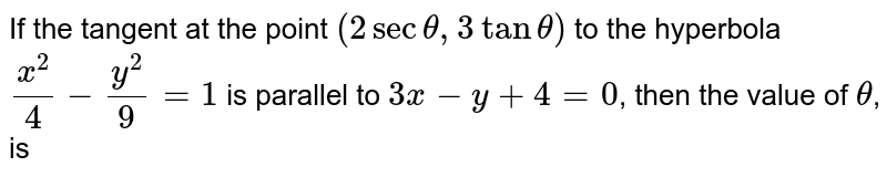 If the tangent at the point `(2sec theta,3tan theta)` to the hyperbola `(x^(2))/(4)-(y^(2))/(9)=1` is parallel to `3x-y+4=0`, then the value of `theta`, is