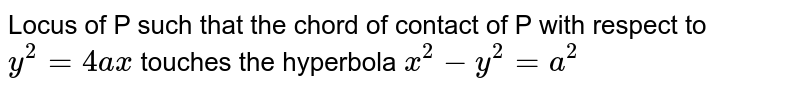 Locus of P such that the chord of contact of P with respect to `y^2=4ax` touches the hyperbola `x^2-y^2=a^2`