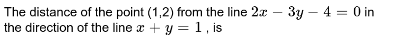 The distance of the point (1,2) from the line `2x-3y-4=0` in the direction of the line `x+y=1` , is