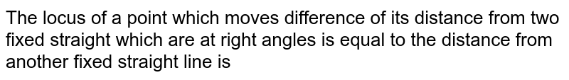 The locus of a point which moves difference of its distance from two fixed straight which are at right angles is equal to the distance from another fixed straight line is