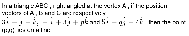 In a triangle ABC , right angled at the vertex A , if the position vectors of A , B and C are respectively `3 hati + hatj-hatk  , -hati + 3hatj + phatk` and `5 hati + q hatj - 4 hatk` , then the point (p,q) lies on a line