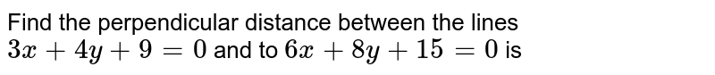 Find the perpendicular distance between the lines `3x+4y+9=0` and  to `6x+8y+15=0` is
