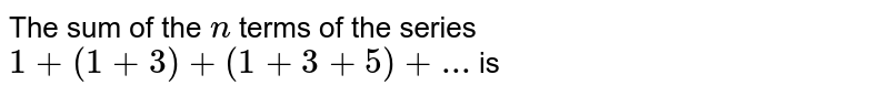 The sum of the `n` terms of the series `1+(1+3)+(1+3+5)+...` is