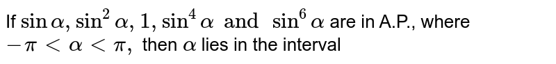 If `sinalpha, sin^2alpha, 1 , sin^4alpha and sin^6alpha` are in A.P., where `-pi < alpha < pi,` then `alpha` lies in the interval