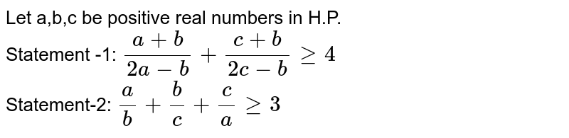 Let a,b,c be  positive real numbers in H.P. <br>  Statement -1: `(a+b)/(2a-b)+(c+b)/(2c-b)ge4` <br> Statement-2: `(a)/(b)+(b)/(c)+(c)/(a)ge3`