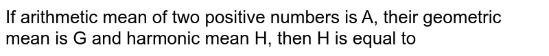 If arithmetic mean of two positive numbers is A, their geometric mean is G and harmonic mean H, then H is equal to