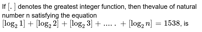 If  `[.]` denotes the greatest integer function, then thevalue of natural number n satisfying the equation   `[log_2 1]+[log_2 2]+[log_2 3]+.....+[log_2 n] = 1538`, is