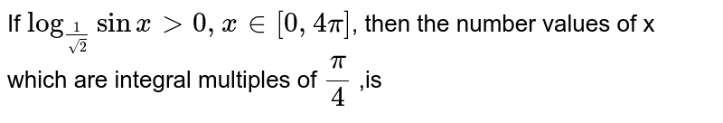 If  `log_(1/sqrt2) sinx> 0 ,x in [0,4pi]`, then the number values of x which are integral multiples of  `pi/4` ,is