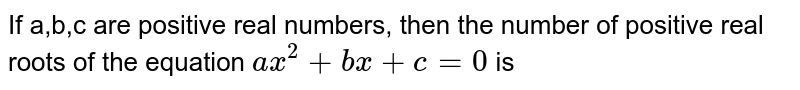 If a,b,c are positive real numbers, then the number of positive real roots of the equation `ax^(2)+bx+c=0` is