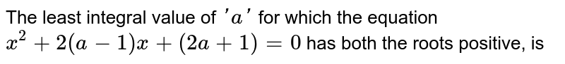 The least integral value of  `'a'` for which the equation   `x^2+2(a - 1)x + (2a + 1) = 0` has both the roots positive, is