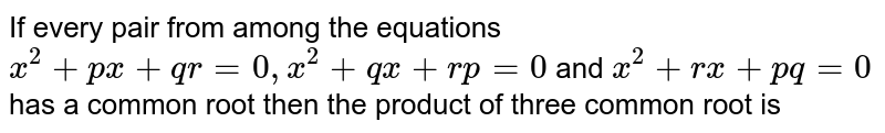If every pair from among the equations `x^2 + px + qr = 0, x^2 + qx +rp = 0` and `x^2+rx +pq = 0`  has a common root then the product of three common root is
