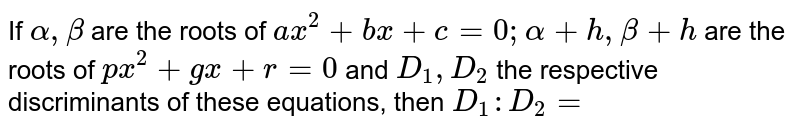If `alpha , beta` are the roots of `ax^2 + bx + c = 0; alpha + h, beta + h` are the roots of `px^2 + gx + r =0` and `D_1, D_2` the respective discriminants of these equations, then `D_1 : D_2 =`