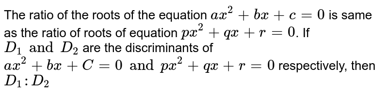 The ratio of the roots of the equation `ax^2+ bx+c =0` is same as the ratio of roots of equation `px^2+ qx + r =0`. If `D_1 and D_2` are the discriminants of  `ax^2+bx +C= 0 and px^2+qx+r=0` respectively, then `D_1 : D_2`
