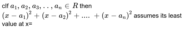 cIf `a_1,a_2,a_3,..,a_n in R` then `(x-a_1)^2+(x-a_2)^2+....+(x-a_n)^2` assumes its least value at x=