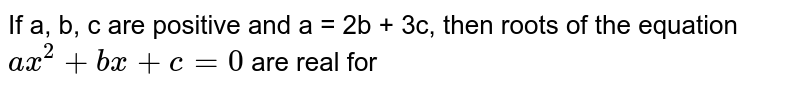 If a, b, c are positive and a = 2b + 3c, then roots of the equation `ax^(2) + bx + c = 0` are real for