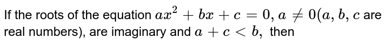 If the roots of the equation `ax^2 + bx + c = 0, a != 0 (a, b, c` are real numbers), are imaginary and `a + c < b,` then