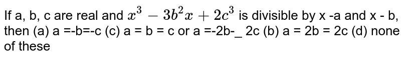 If a, b, c are real and `x^3-3b^2x+2c^3` is divisible by x -a and x - b, then (a) a =-b=-c (c) a = b = c or a =-2b-_ 2c (b) a = 2b = 2c (d) none of these