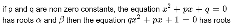 if p and q are non zero constants, the equation `x^2+px+q=0` has roots ` alpha` and `beta` then the equation `qx^2+px+1=0` has roots
