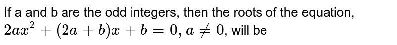 If a and b are the odd integers, then the roots of the equation, `2ax^2 + (2a + b)x + b = 0, a!=0`, will be
