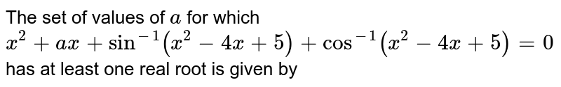 The set of values of `a` for which `x^2+ax+sin^(-1)(x^2-4x+5)+cos^(-1)(x^2-4x+5)=0` has at least one real root is given by