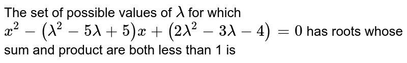The set of possible values of `lambda`  for which `x^2-(lambda^2-5 lambda+5)x+(2 lambda^2-3lambda-4)=0` has roots whose sum and product are both less than 1 is
