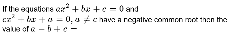 If the equations `ax^2+bx+c=0` and `cx^2+bx+a=0, a!=c` have a negative common root then the value of `a-b+c=`