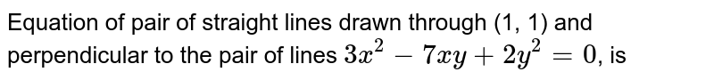 Equation of pair of straight lines drawn through (1, 1) and perpendicular to the pair of lines `3x^(2)-7xy+2y^(2)=0`, is