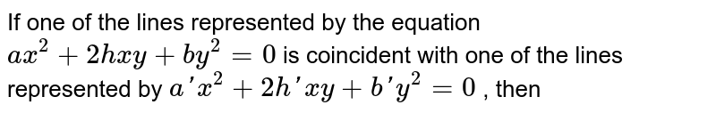 If one of the lines represented by the equation `ax^2+2hxy+by^2=0` is coincident with one of the lines represented by `a'x^2+2h'xy+b'y^2=0` , then