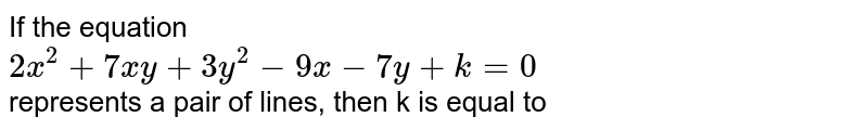 If the equation <br> `2x^(2)+7xy+3y^(2)-9x-7y+k=0` <br> represents a pair of lines, then k is equal to