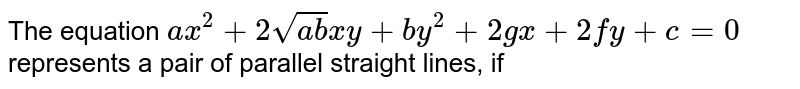 The equation  `ax^(2)+2sqrt(ab)xy+by^(2)+2 gx+2fy+c=0`  represents a pair of parallel straight lines, if