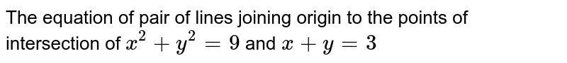 The equation of pair of lines joining origin to the points of intersection of `x^2 + y^2 =9` and `x + y = 3`