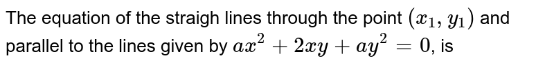 The equation of the straigh lines through the point `(x_(1),y_(1))` and parallel to the lines given by `ax^(2)+2xy+ay^(2)=0`, is