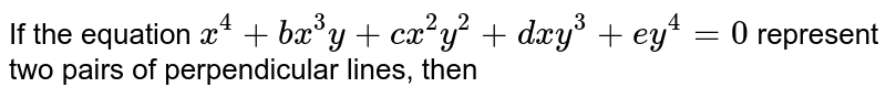 If the equation `x^(4)+bx^(3)y+cx^(2)y^(2)+dxy^(3)+ey^(4)=0` represent two pairs of perpendicular lines, then