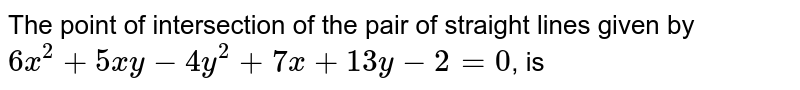 The point of intersection of the pair of straight lines given by `6x^(2)+5xy-4y^(2)+7x+13y-2=0`, is