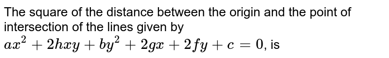The square of the distance between the origin and the point of intersection of the lines given by <br> `ax^(2)+2hxy+by^(2)+2gx+2fy+c=0`, is
