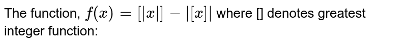The function, `f(x)=[|x|]-|[x]|` where [] denotes greatest integer function: