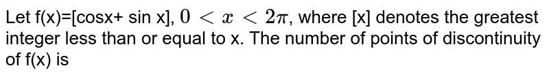 Let f(x)=[cosx+ sin x], `0 lt x lt 2pi`, where [x] denotes the greatest integer less than or equal to x. The number of points of discontinuity of f(x) is
