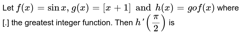 Let `f(x)=sin x,g(x)=[x+1] and h(x)=gof(x)` where [.] the greatest integer function. Then `h'((pi)/(2))` is