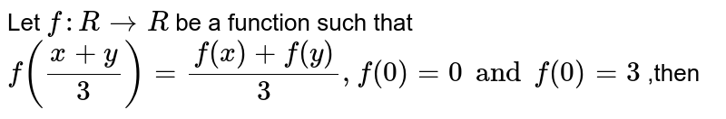 Let  `f:R->R` be a function such that  `f((x+y)/3)=(f(x)+f(y))/3 ,f(0) = 0 and f'(0)=3` ,then