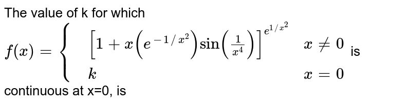 The value of k for which `f(x)={{:(,[1+x(e^(-1//x^(2)))sin(1/(x^(4)))]^(e^(1//x^(2))),x ne 0),(,k,x=0):}` is continuous at x=0, is