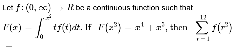 """Let `f:(0,oo)to R` be a continuous function such that `F(x)=int_(0)^(x^(2)) tf(t)dt. """"If """"F(x^(2))=x^(4)+x^(5),""""then """"sum_(r=1)^(12) f(r^(2))=`"""