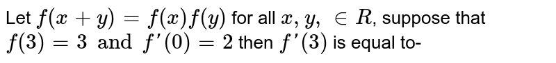 Let  `f (x + y) = f(x) f(y)` for all  `x, y, in R`, suppose that  `f(3) = 3 and f '(0) = 2` then `f '(3)` is equal to-