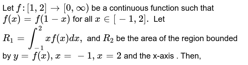 Let `f:[1,2] to [0,oo)` be a continuous function such that `f(x)=f(1-x)` for all `x in [-1,2]. ` Let `R_(1)=int_(-1)^(2)  xf(x) dx,` and `R_(2)` be the area of the region bounded by `y=f(x),x=-1,x=2` and the x-axis . Then,
