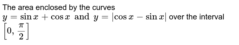 The area enclosed by the curves`y= sinx+cosx and y = | cosx-sin x |` over the interval `[0,pi/2]`