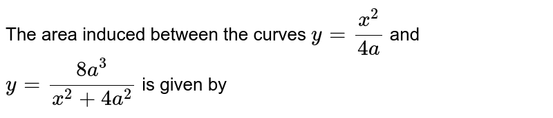 The area induced between the curves `y=(x^2)/(4a)` and `y=(8a^3)/(x^2+4a^2)` is given by
