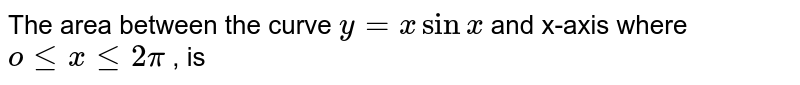 The area between the curve `y=xsin x ` and x-axis where `o le x le 2 pi` , is